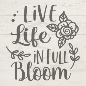 Live Life In Full Bloom SVG
